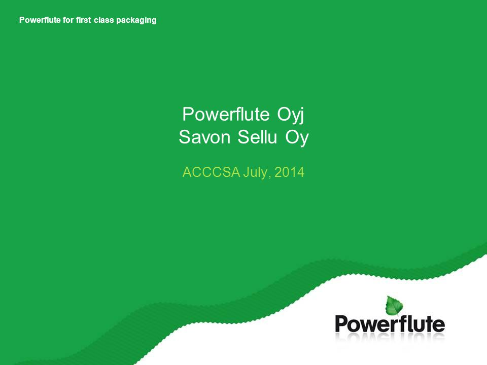 Powerflute for first class packaging Powerflute Oyj Savon Sellu Oy ACCCSA July, 2014