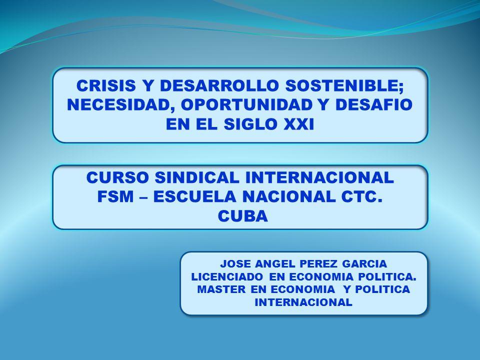 CRISIS Y DESARROLLO SOSTENIBLE; NECESIDAD, OPORTUNIDAD Y DESAFIO EN EL SIGLO XXI CURSO SINDICAL INTERNACIONAL FSM – ESCUELA NACIONAL CTC.