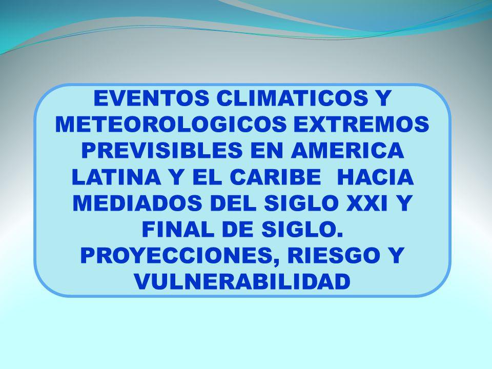 EVENTOS CLIMATICOS Y METEOROLOGICOS EXTREMOS PREVISIBLES EN AMERICA LATINA Y EL CARIBE HACIA MEDIADOS DEL SIGLO XXI Y FINAL DE SIGLO.