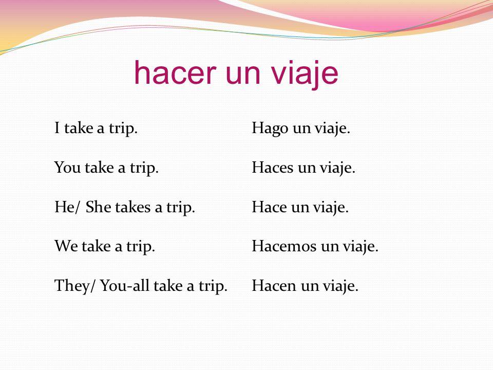 I take a trip.Hago un viaje. You take a trip.Haces un viaje.