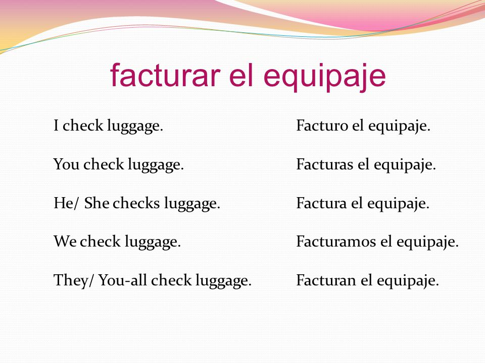 I check luggage.Facturo el equipaje. You check luggage.Facturas el equipaje.