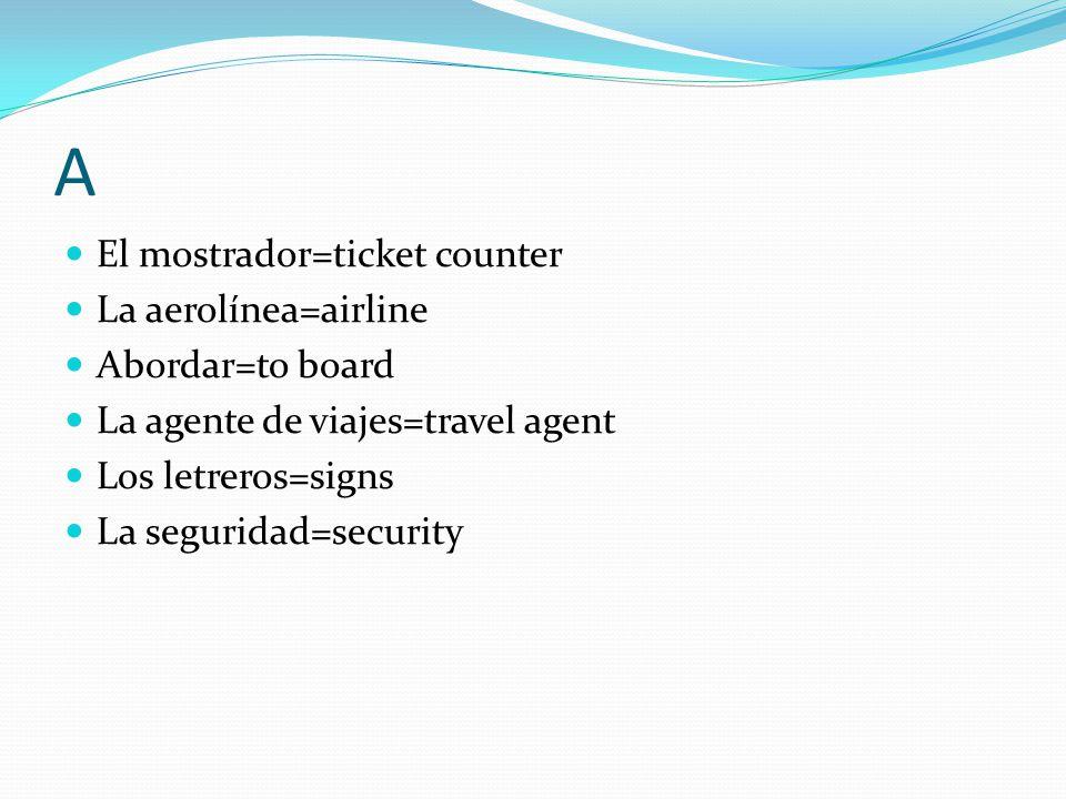 A El mostrador=ticket counter La aerolínea=airline Abordar=to board La agente de viajes=travel agent Los letreros=signs La seguridad=security