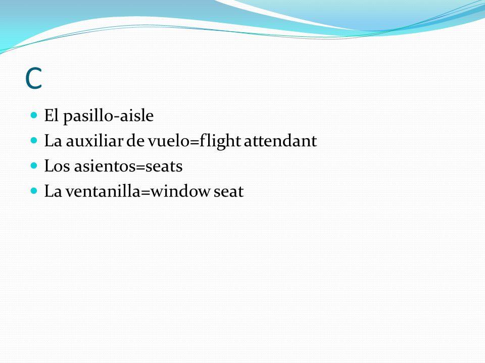 C El pasillo-aisle La auxiliar de vuelo=flight attendant Los asientos=seats La ventanilla=window seat