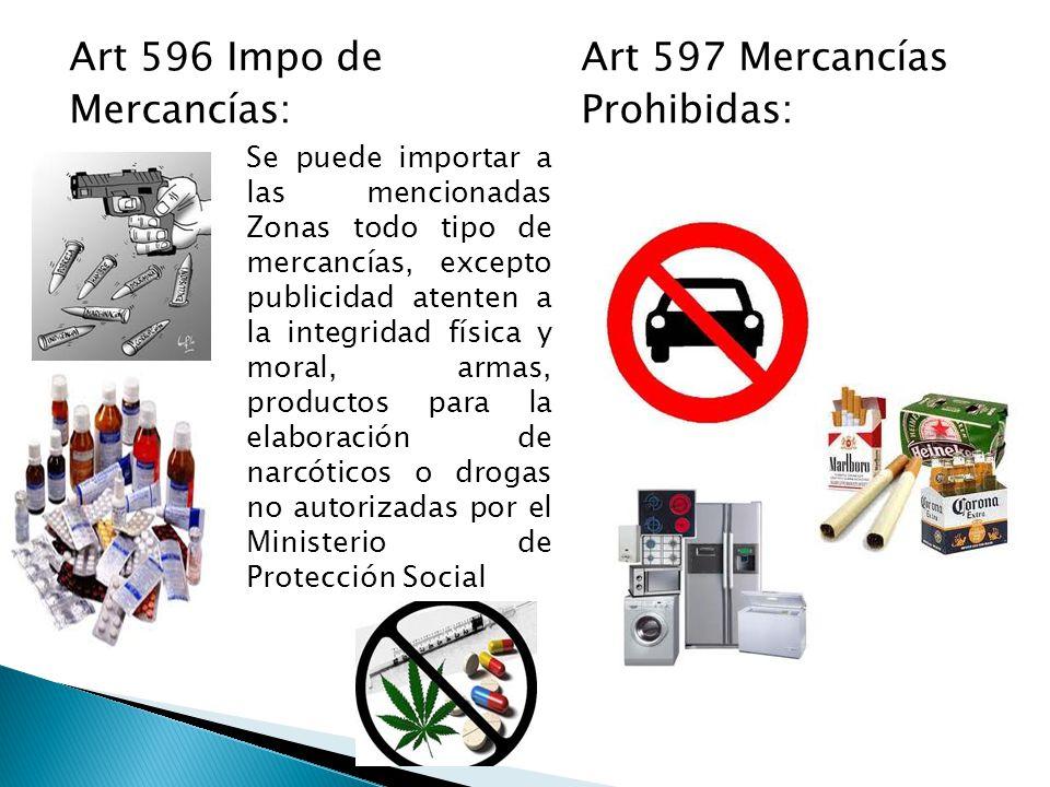 Art 596 Impo deArt 597 Mercancías Mercancías: Prohibidas: Se puede importar a las mencionadas Zonas todo tipo de mercancías, excepto publicidad atenten a la integridad física y moral, armas, productos para la elaboración de narcóticos o drogas no autorizadas por el Ministerio de Protección Social