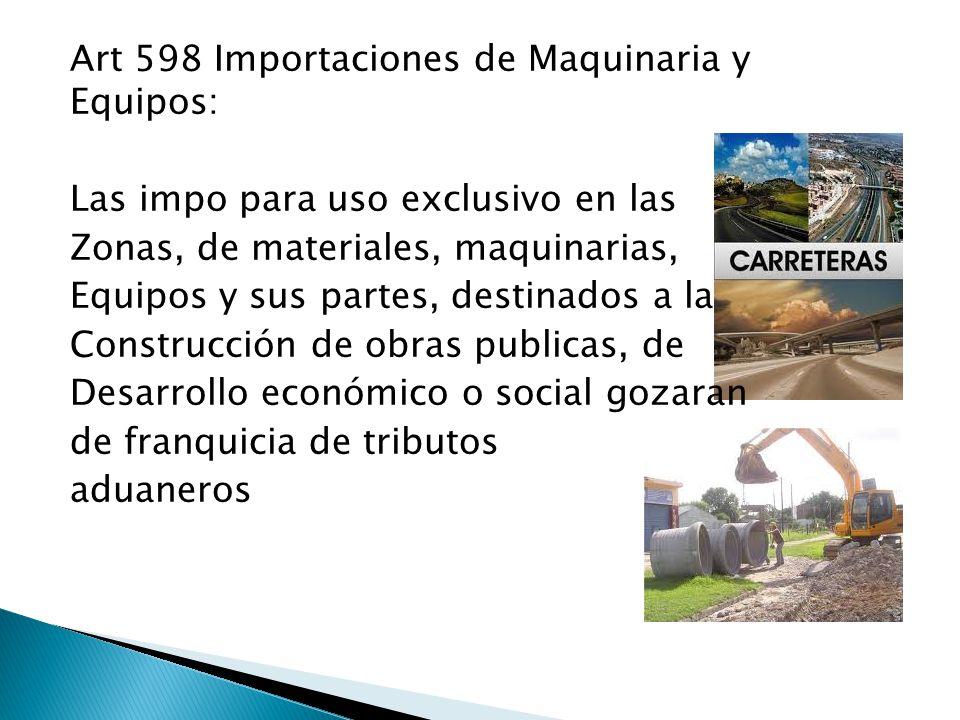 Art 598 Importaciones de Maquinaria y Equipos: Las impo para uso exclusivo en las Zonas, de materiales, maquinarias, Equipos y sus partes, destinados a la Construcción de obras publicas, de Desarrollo económico o social gozaran de franquicia de tributos aduaneros