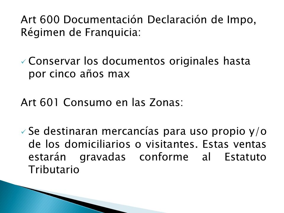 Art 600 Documentación Declaración de Impo, Régimen de Franquicia: Conservar los documentos originales hasta por cinco años max Art 601 Consumo en las Zonas: Se destinaran mercancías para uso propio y/o de los domiciliarios o visitantes.