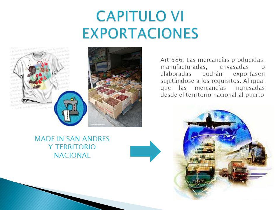 MADE IN SAN ANDRES Y TERRITORIO NACIONAL Art 586: Las mercancías producidas, manufacturadas, envasadas o elaboradas podrán exportasen sujetándose a los requisitos.