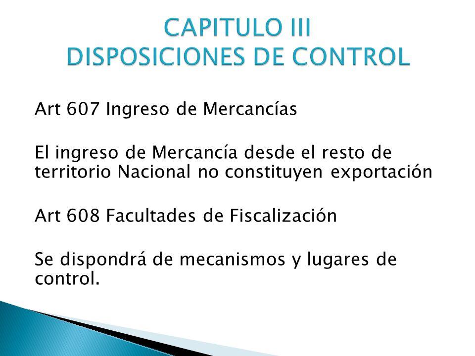 Art 607 Ingreso de Mercancías El ingreso de Mercancía desde el resto de territorio Nacional no constituyen exportación Art 608 Facultades de Fiscalización Se dispondrá de mecanismos y lugares de control.
