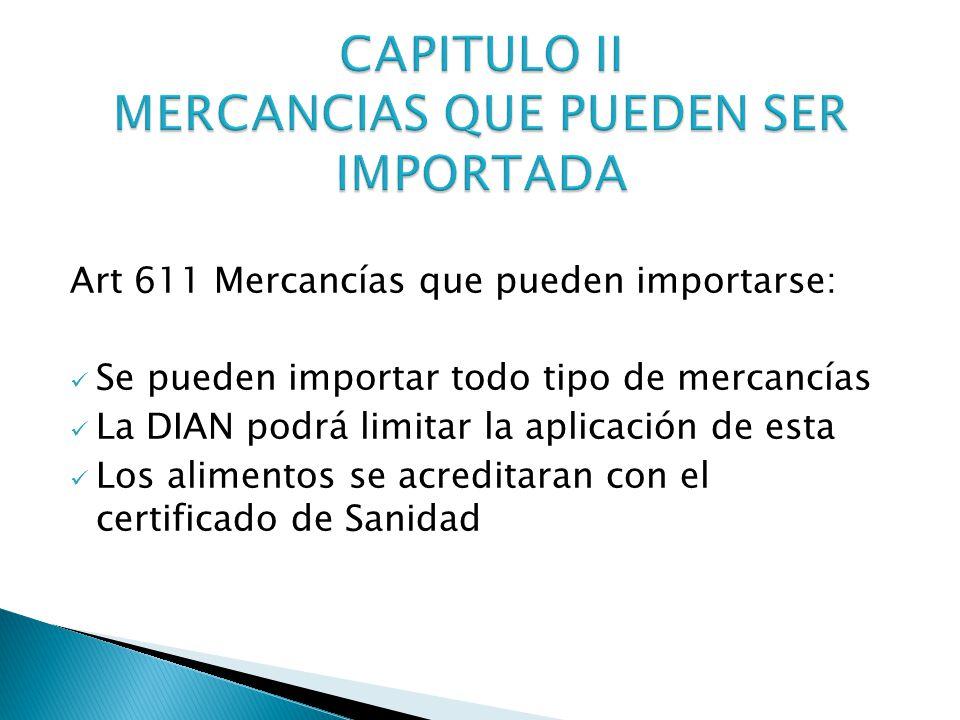 Art 611 Mercancías que pueden importarse: Se pueden importar todo tipo de mercancías La DIAN podrá limitar la aplicación de esta Los alimentos se acreditaran con el certificado de Sanidad