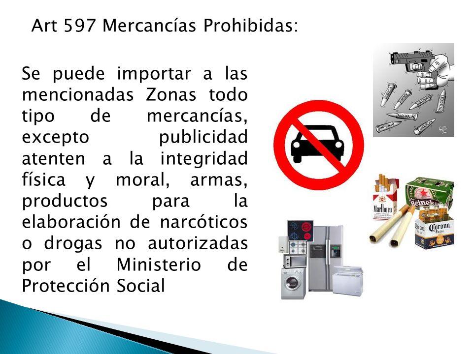Art 597 Mercancías Prohibidas: Se puede importar a las mencionadas Zonas todo tipo de mercancías, excepto publicidad atenten a la integridad física y moral, armas, productos para la elaboración de narcóticos o drogas no autorizadas por el Ministerio de Protección Social