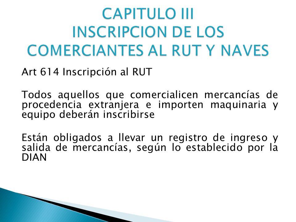 Art 614 Inscripción al RUT Todos aquellos que comercialicen mercancías de procedencia extranjera e importen maquinaria y equipo deberán inscribirse Están obligados a llevar un registro de ingreso y salida de mercancías, según lo establecido por la DIAN