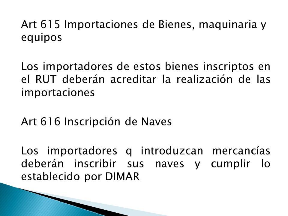 Art 615 Importaciones de Bienes, maquinaria y equipos Los importadores de estos bienes inscriptos en el RUT deberán acreditar la realización de las importaciones Art 616 Inscripción de Naves Los importadores q introduzcan mercancías deberán inscribir sus naves y cumplir lo establecido por DIMAR