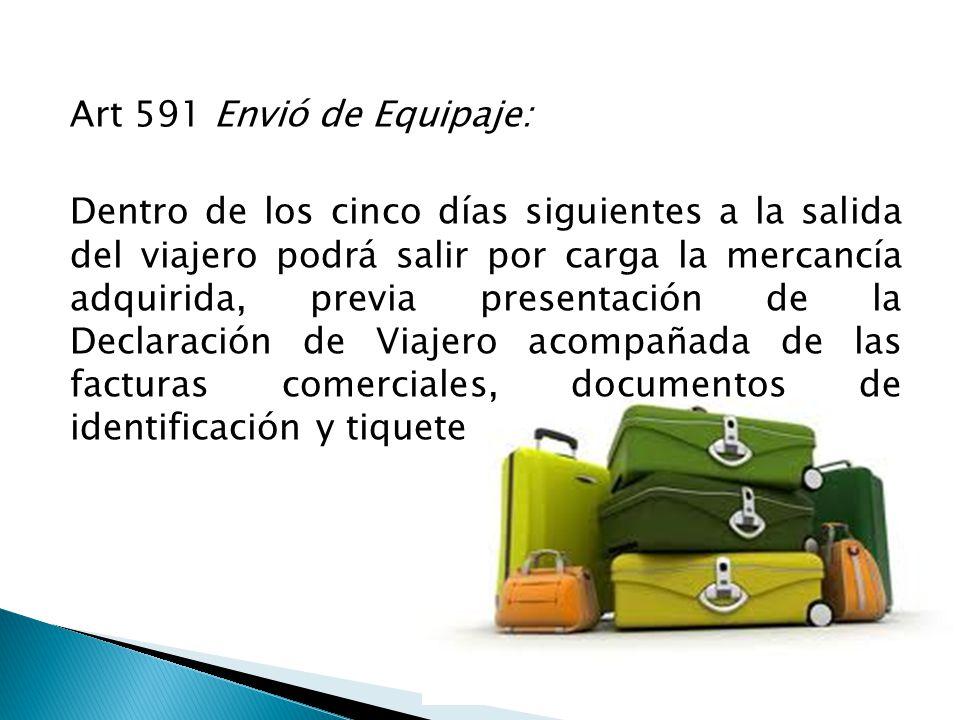 Art 591 Envió de Equipaje: Dentro de los cinco días siguientes a la salida del viajero podrá salir por carga la mercancía adquirida, previa presentación de la Declaración de Viajero acompañada de las facturas comerciales, documentos de identificación y tiquete