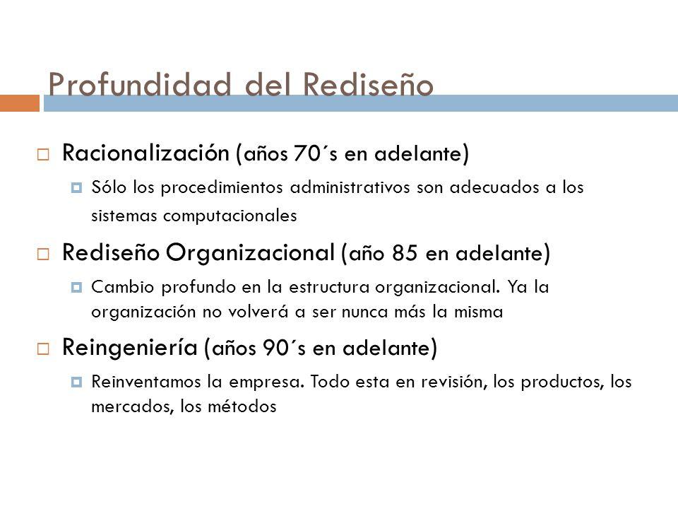 Profundidad del Rediseño  Racionalización ( años 70´s en adelante )  Sólo los procedimientos administrativos son adecuados a los sistemas computacionales  Rediseño Organizacional ( año 85 en adelante )  Cambio profundo en la estructura organizacional.