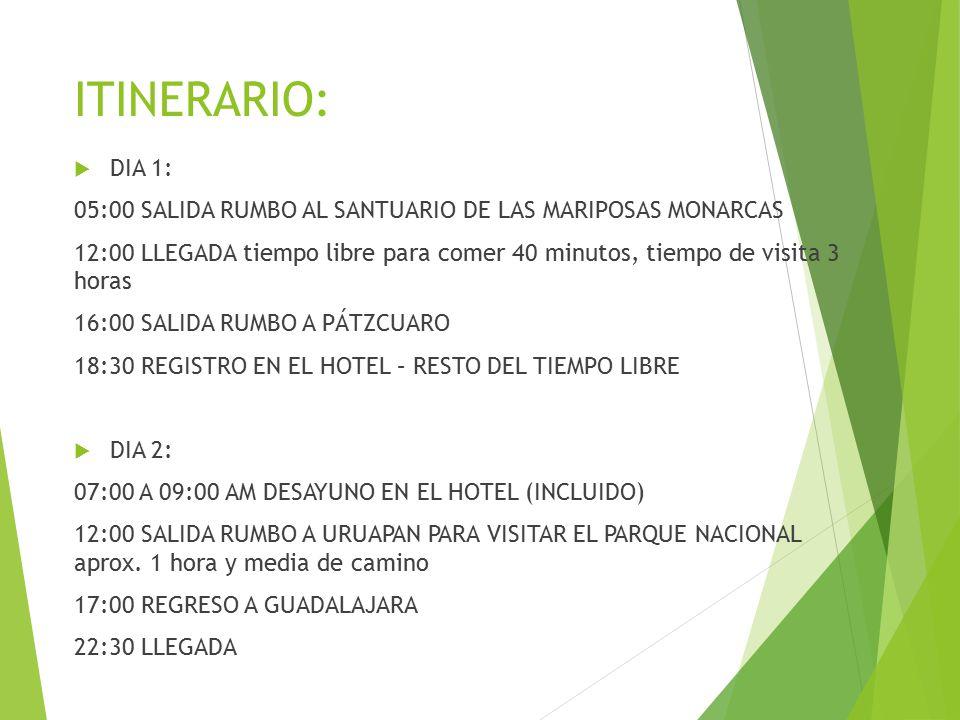 ITINERARIO:  DIA 1: 05:00 SALIDA RUMBO AL SANTUARIO DE LAS MARIPOSAS MONARCAS 12:00 LLEGADA tiempo libre para comer 40 minutos, tiempo de visita 3 horas 16:00 SALIDA RUMBO A PÁTZCUARO 18:30 REGISTRO EN EL HOTEL – RESTO DEL TIEMPO LIBRE  DIA 2: 07:00 A 09:00 AM DESAYUNO EN EL HOTEL (INCLUIDO) 12:00 SALIDA RUMBO A URUAPAN PARA VISITAR EL PARQUE NACIONAL aprox.