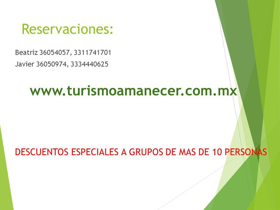 Reservaciones: Beatriz 36054057, 3311741701 Javier 36050974, 3334440625 www.turismoamanecer.com.mx DESCUENTOS ESPECIALES A GRUPOS DE MAS DE 10 PERSONAS
