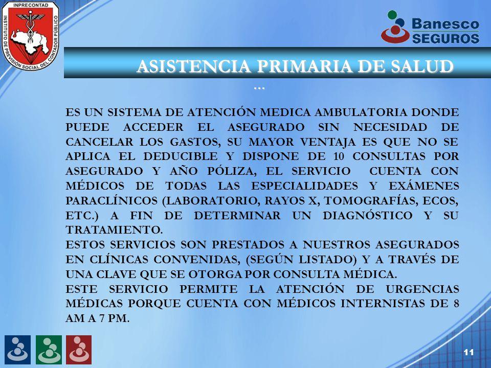 11 ASISTENCIA PRIMARIA DE SALUD … ASISTENCIA PRIMARIA DE SALUD … ES UN SISTEMA DE ATENCIÓN MEDICA AMBULATORIA DONDE PUEDE ACCEDER EL ASEGURADO SIN NECESIDAD DE CANCELAR LOS GASTOS, SU MAYOR VENTAJA ES QUE NO SE APLICA EL DEDUCIBLE Y DISPONE DE 10 CONSULTAS POR ASEGURADO Y AÑO PÓLIZA, EL SERVICIO CUENTA CON MÉDICOS DE TODAS LAS ESPECIALIDADES Y EXÁMENES PARACLÍNICOS (LABORATORIO, RAYOS X, TOMOGRAFÍAS, ECOS, ETC.) A FIN DE DETERMINAR UN DIAGNÓSTICO Y SU TRATAMIENTO.