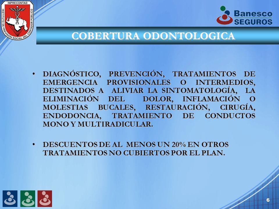 6 COBERTURA ODONTOLOGICA DIAGNÓSTICO, PREVENCIÓN, TRATAMIENTOS DE EMERGENCIA PROVISIONALES O INTERMEDIOS, DESTINADOS A ALIVIAR LA SINTOMATOLOGÍA, LA ELIMINACIÓN DEL DOLOR, INFLAMACIÓN O MOLESTIAS BUCALES, RESTAURACIÓN, CIRUGÍA, ENDODONCIA, TRATAMIENTO DE CONDUCTOS MONO Y MULTIRADICULAR.DIAGNÓSTICO, PREVENCIÓN, TRATAMIENTOS DE EMERGENCIA PROVISIONALES O INTERMEDIOS, DESTINADOS A ALIVIAR LA SINTOMATOLOGÍA, LA ELIMINACIÓN DEL DOLOR, INFLAMACIÓN O MOLESTIAS BUCALES, RESTAURACIÓN, CIRUGÍA, ENDODONCIA, TRATAMIENTO DE CONDUCTOS MONO Y MULTIRADICULAR.