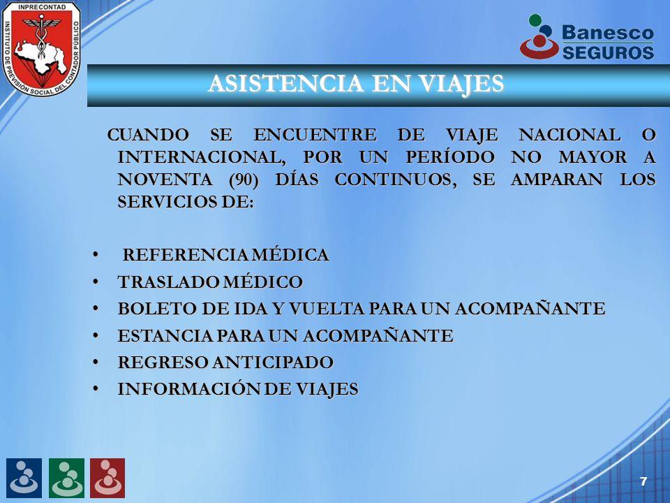 7 ASISTENCIA EN VIAJES CUANDO SE ENCUENTRE DE VIAJE NACIONAL O INTERNACIONAL, POR UN PERÍODO NO MAYOR A NOVENTA (90) DÍAS CONTINUOS, SE AMPARAN LOS SERVICIOS DE: CUANDO SE ENCUENTRE DE VIAJE NACIONAL O INTERNACIONAL, POR UN PERÍODO NO MAYOR A NOVENTA (90) DÍAS CONTINUOS, SE AMPARAN LOS SERVICIOS DE: REFERENCIA MÉDICA REFERENCIA MÉDICA TRASLADO MÉDICOTRASLADO MÉDICO BOLETO DE IDA Y VUELTA PARA UN ACOMPAÑANTEBOLETO DE IDA Y VUELTA PARA UN ACOMPAÑANTE ESTANCIA PARA UN ACOMPAÑANTEESTANCIA PARA UN ACOMPAÑANTE REGRESO ANTICIPADOREGRESO ANTICIPADO INFORMACIÓN DE VIAJESINFORMACIÓN DE VIAJES
