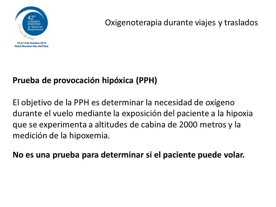 Oxigenoterapia durante viajes y traslados Prueba de provocación hipóxica (PPH) El objetivo de la PPH es determinar la necesidad de oxígeno durante el vuelo mediante la exposición del paciente a la hipoxia que se experimenta a altitudes de cabina de 2000 metros y la medición de la hipoxemia.