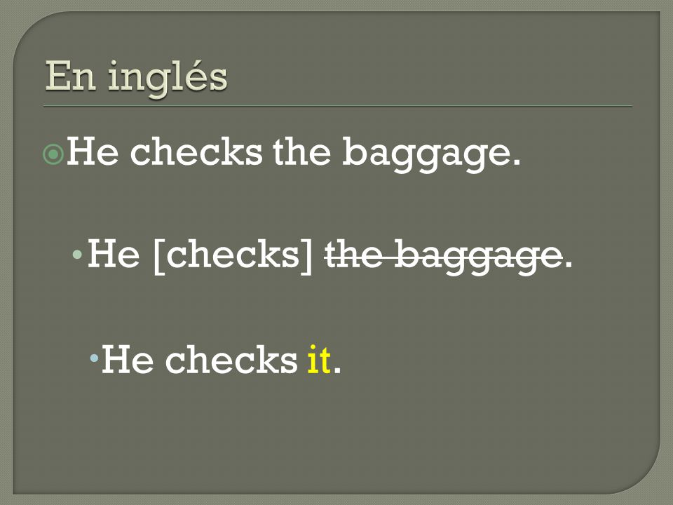  He checks the baggage. He [checks] the baggage.  He checks it.