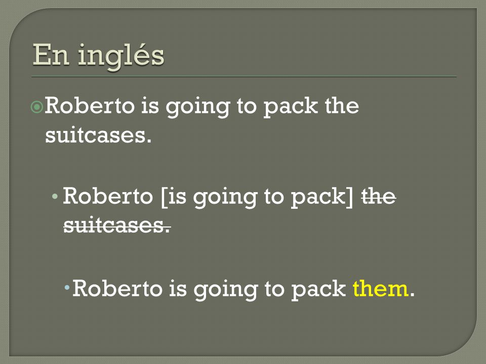  Roberto is going to pack the suitcases. Roberto [is going to pack] the suitcases.