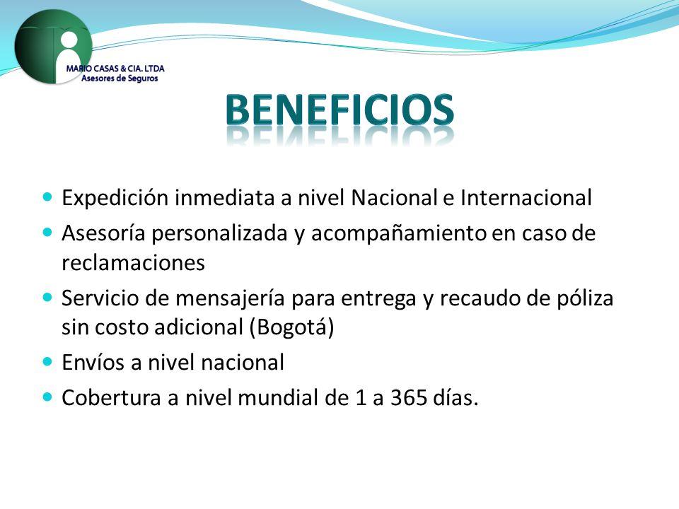 Expedición inmediata a nivel Nacional e Internacional Asesoría personalizada y acompañamiento en caso de reclamaciones Servicio de mensajería para entrega y recaudo de póliza sin costo adicional (Bogotá) Envíos a nivel nacional Cobertura a nivel mundial de 1 a 365 días.