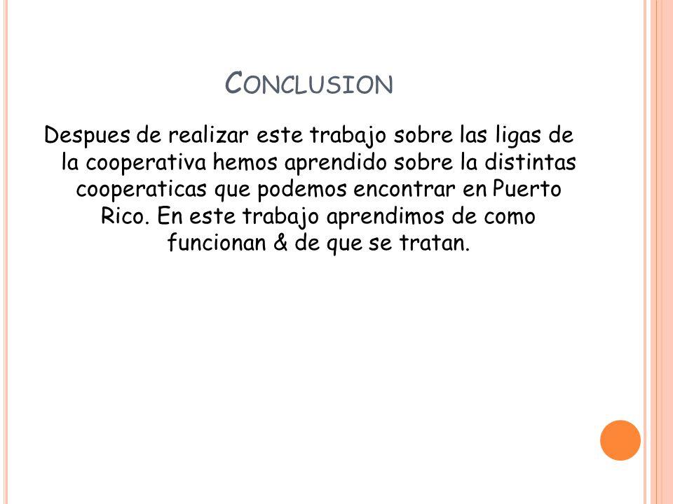 C ONCLUSION Despues de realizar este trabajo sobre las ligas de la cooperativa hemos aprendido sobre la distintas cooperaticas que podemos encontrar en Puerto Rico.
