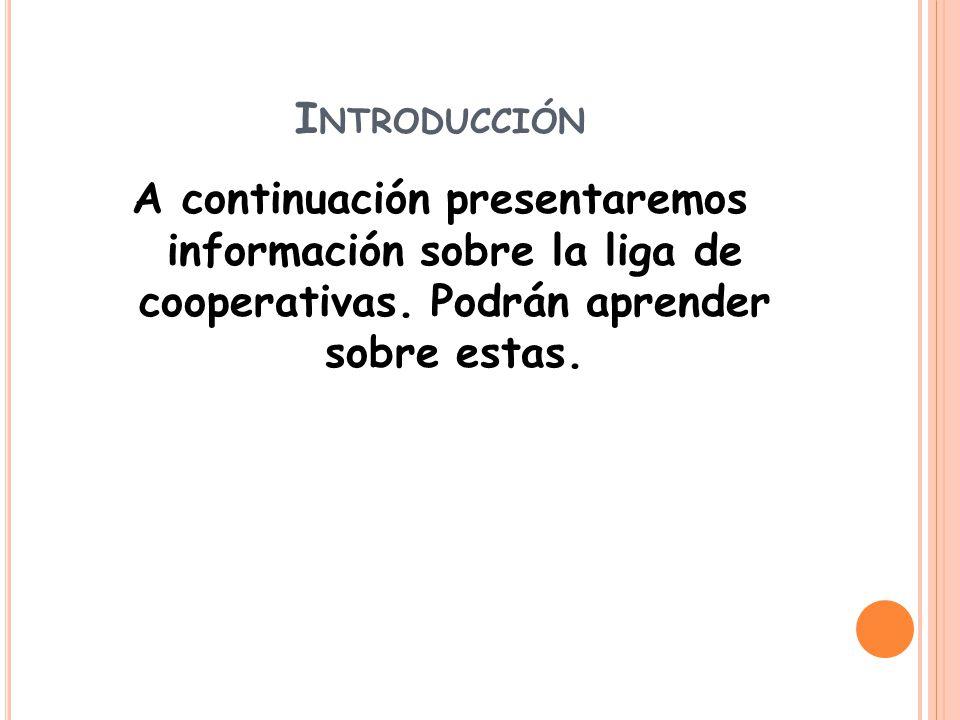 I NTRODUCCIÓN A continuación presentaremos información sobre la liga de cooperativas.