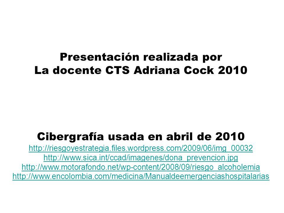 Presentación realizada por La docente CTS Adriana Cock 2010 Cibergrafía usada en abril de 2010 http://riesgoyestrategia.files.wordpress.com/2009/06/img_00032 http://www.sica.int/ccad/imagenes/dona_prevencion.jpg http://www.motorafondo.net/wp-content/2008/09/riesgo_alcoholemia http://www.encolombia.com/medicina/Manualdeemergenciashospitalarias