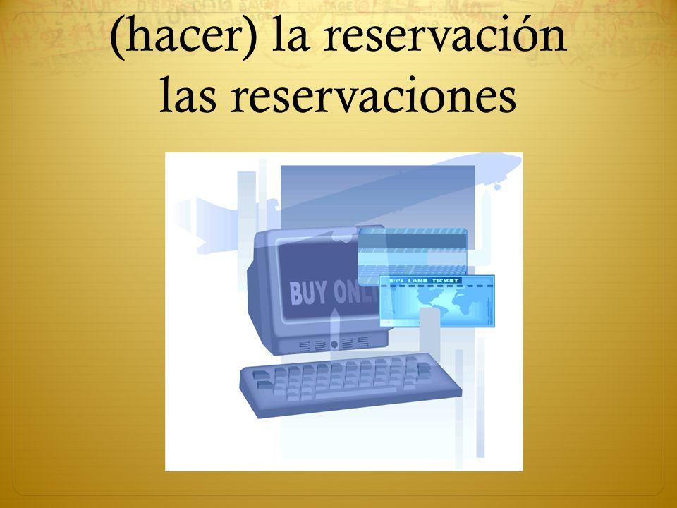 (hacer) la reservación las reservaciones