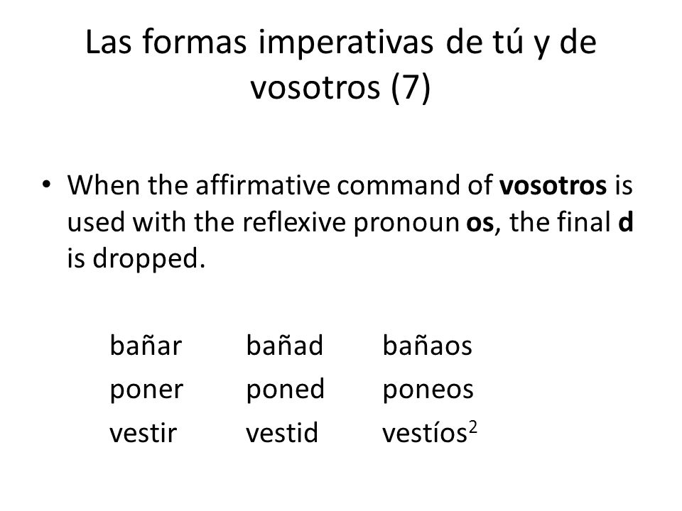 Las formas imperativas de tú y de vosotros (7) When the affirmative command of vosotros is used with the reflexive pronoun os, the final d is dropped.
