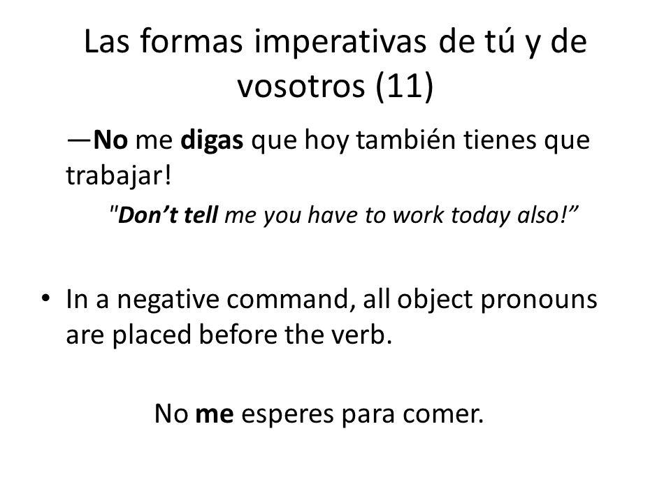 Las formas imperativas de tú y de vosotros (11) —No me digas que hoy también tienes que trabajar.