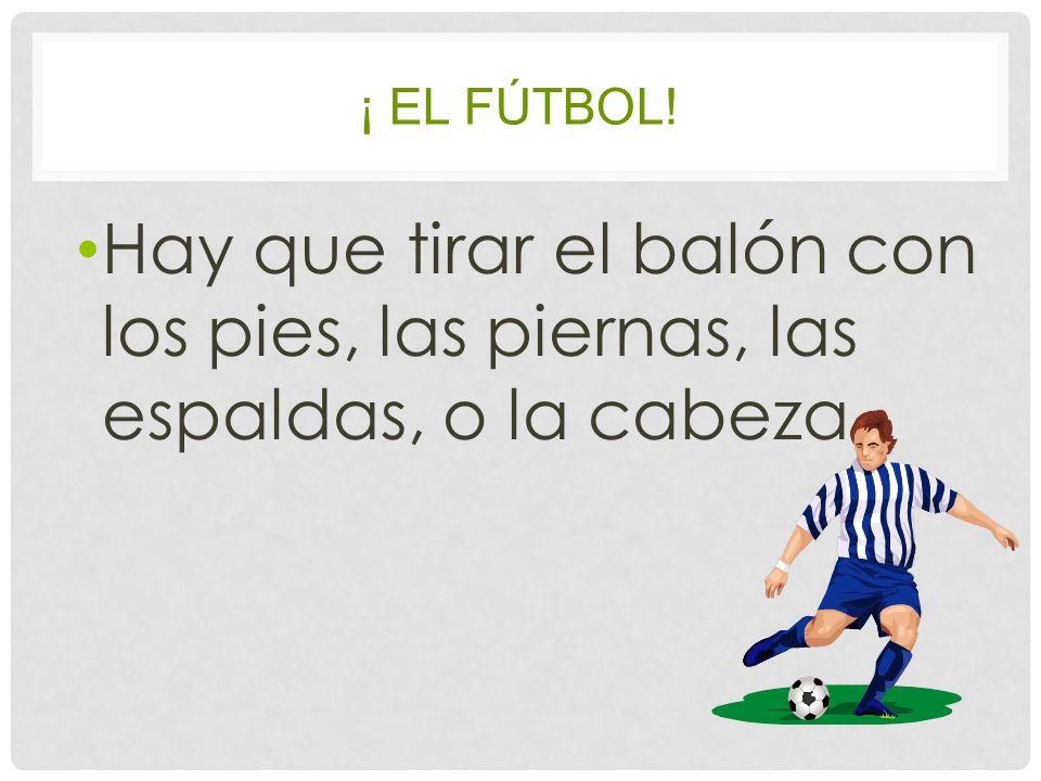 ¡ EL FÚTBOL! Hay que tirar el balón con los pies, las piernas, las espaldas, o la cabeza.