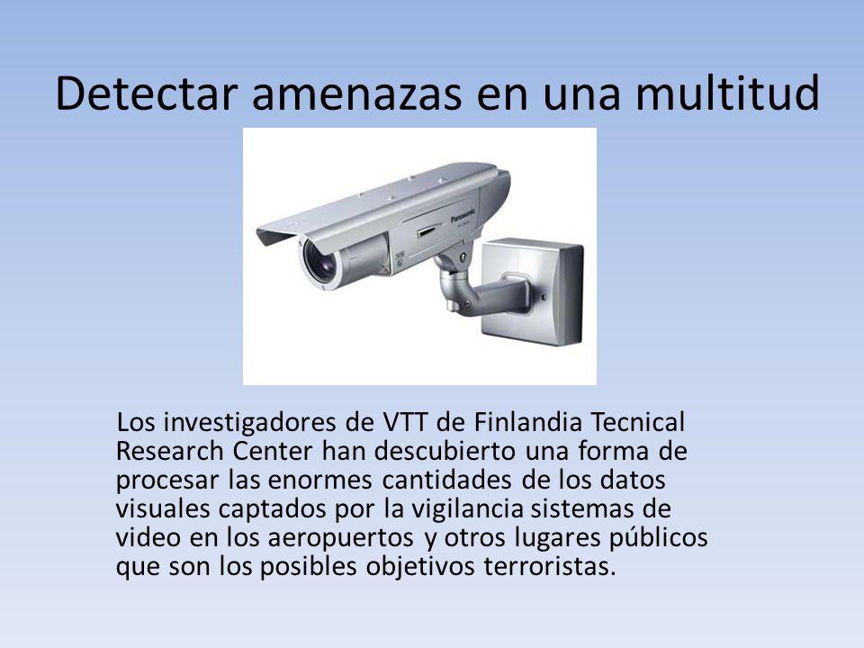 Detectar amenazas en una multitud Los investigadores de VTT de Finlandia Tecnical Research Center han descubierto una forma de procesar las enormes cantidades de los datos visuales captados por la vigilancia sistemas de video en los aeropuertos y otros lugares públicos que son los posibles objetivos terroristas.