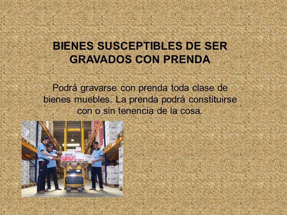 BIENES SUSCEPTIBLES DE SER GRAVADOS CON PRENDA Podrá gravarse con prenda toda clase de bienes muebles.
