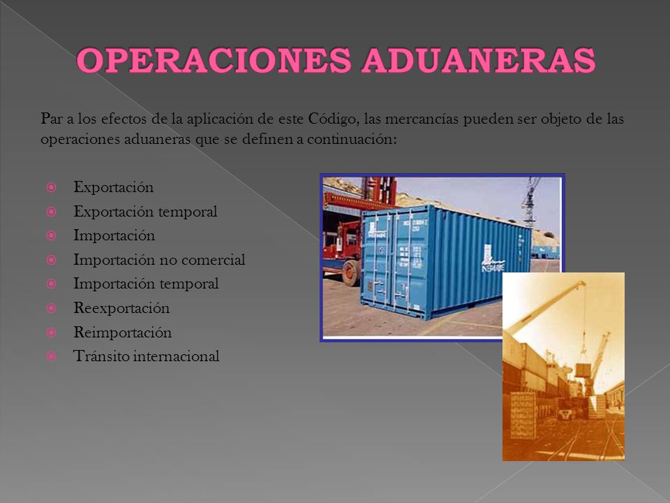 Par a los efectos de la aplicación de este Código, las mercancías pueden ser objeto de las operaciones aduaneras que se definen a continuación:  Exportación  Exportación temporal  Importación  Importación no comercial  Importación temporal  Reexportación  Reimportación  Tránsito internacional