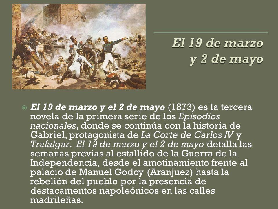  El 19 de marzo y el 2 de mayo (1873) es la tercera novela de la primera serie de los Episodios nacionales, donde se continúa con la historia de Gabriel, protagonista de La Corte de Carlos IV y Trafalgar.