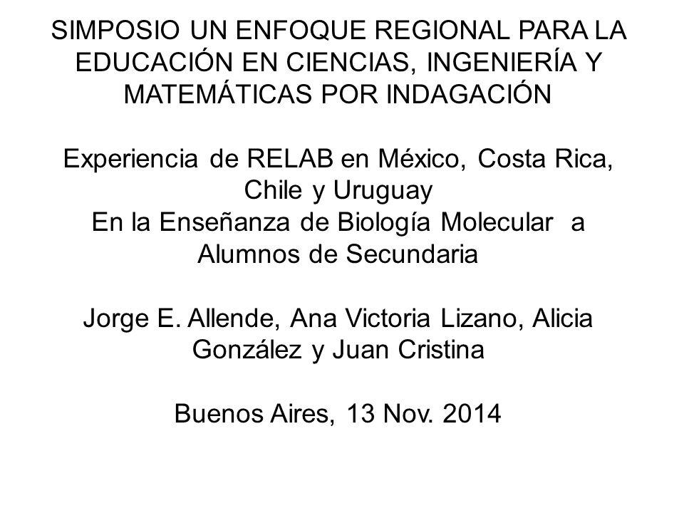 SIMPOSIO UN ENFOQUE REGIONAL PARA LA EDUCACIÓN EN CIENCIAS, INGENIERÍA Y MATEMÁTICAS POR INDAGACIÓN Experiencia de RELAB en México, Costa Rica, Chile y Uruguay En la Enseñanza de Biología Molecular a Alumnos de Secundaria Jorge E.