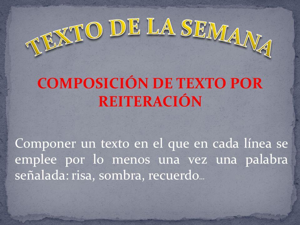 COMPOSICIÓN DE TEXTO POR REITERACIÓN Componer un texto en el que en cada línea se emplee por lo menos una vez una palabra señalada: risa, sombra, recuerdo …