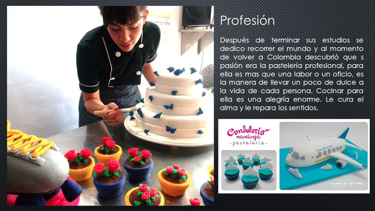 Profesión Después de terminar sus estudios se dedico recorrer el mundo y al momento de volver a Colombia descubrió que s pasión era la pastelería profesional, para ella es mas que una labor o un oficio, es la manera de llevar un poco de dulce a la vida de cada persona.