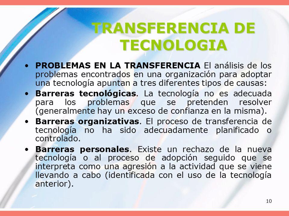 10 TRANSFERENCIA DE TECNOLOGIA PROBLEMAS EN LA TRANSFERENCIA El análisis de los problemas encontrados en una organización para adoptar una tecnología apuntan a tres diferentes tipos de causas: Barreras tecnológicas.