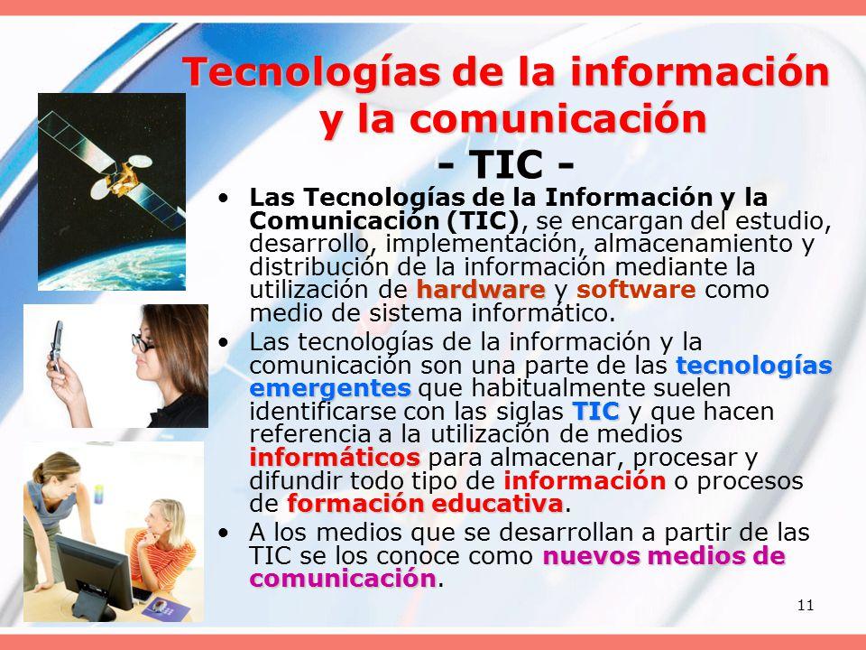 11 Tecnologías de la información y la comunicación Tecnologías de la información y la comunicación - TIC - hardwareLas Tecnologías de la Información y la Comunicación (TIC), se encargan del estudio, desarrollo, implementación, almacenamiento y distribución de la información mediante la utilización de hardware y software como medio de sistema informático.