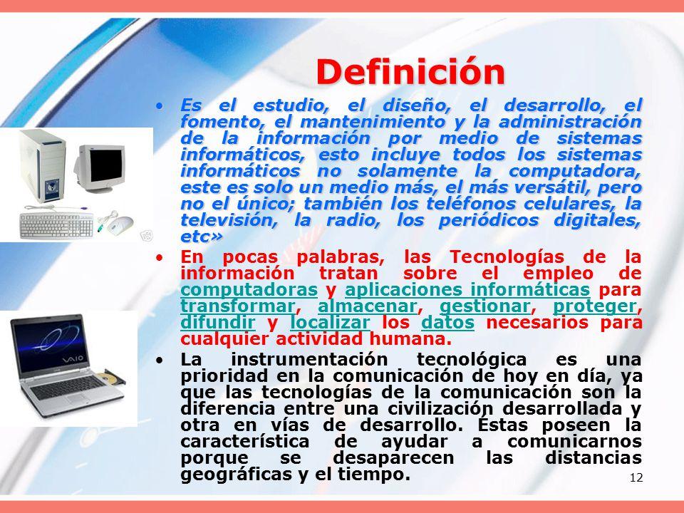 12 Definición Es el estudio, el diseño, el desarrollo, el fomento, el mantenimiento y la administración de la información por medio de sistemas informáticos, esto incluye todos los sistemas informáticos no solamente la computadora, este es solo un medio más, el más versátil, pero no el único; también los teléfonos celulares, la televisión, la radio, los periódicos digitales, etc»Es el estudio, el diseño, el desarrollo, el fomento, el mantenimiento y la administración de la información por medio de sistemas informáticos, esto incluye todos los sistemas informáticos no solamente la computadora, este es solo un medio más, el más versátil, pero no el único; también los teléfonos celulares, la televisión, la radio, los periódicos digitales, etc» En pocas palabras, las Tecnologías de la información tratan sobre el empleo de computadoras y aplicaciones informáticas para transformar, almacenar, gestionar, proteger, difundir y localizar los datos necesarios para cualquier actividad humana.