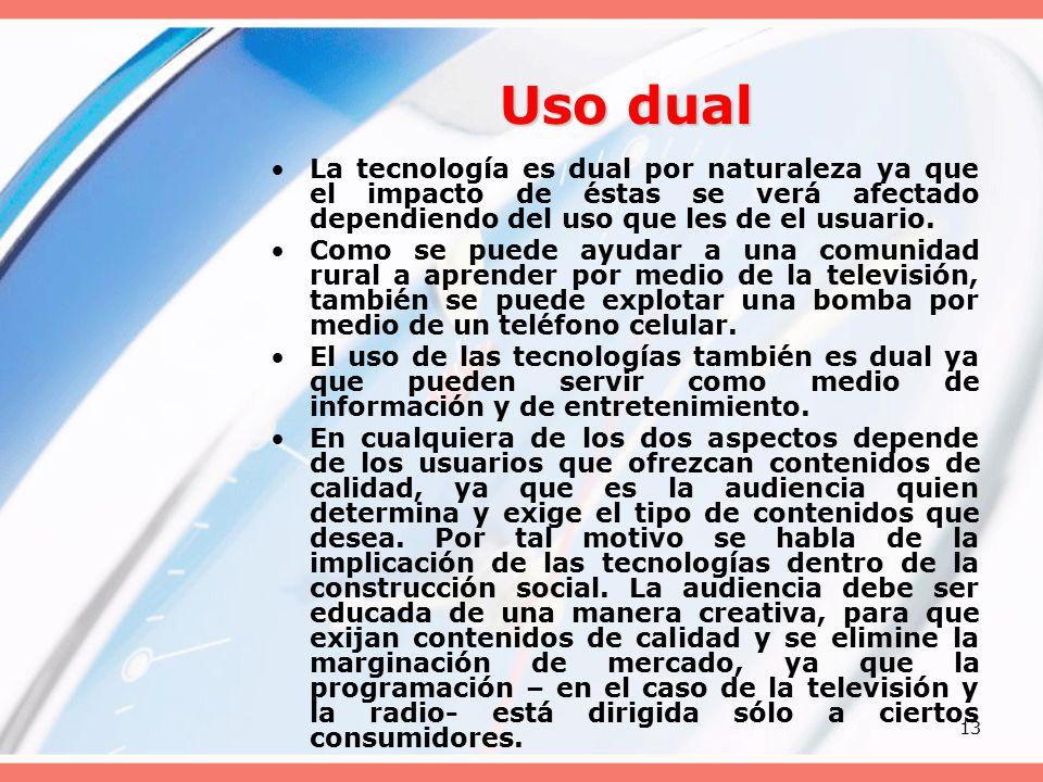 13 Uso dual La tecnología es dual por naturaleza ya que el impacto de éstas se verá afectado dependiendo del uso que les de el usuario.