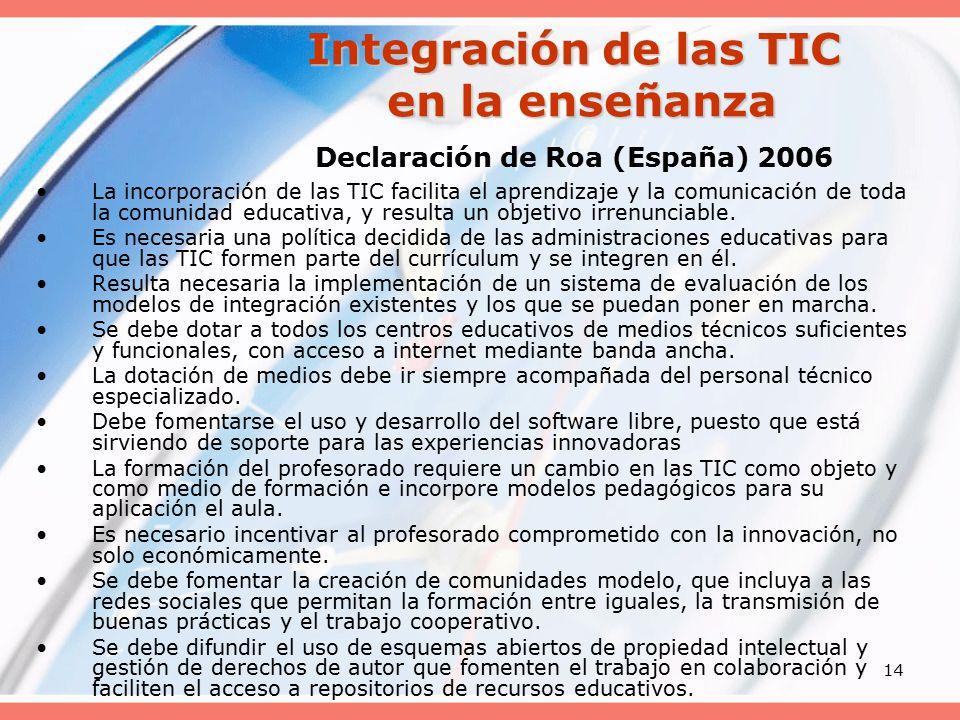 14 Integración de las TIC en la enseñanza Integración de las TIC en la enseñanza Declaración de Roa (España) 2006 La incorporación de las TIC facilita el aprendizaje y la comunicación de toda la comunidad educativa, y resulta un objetivo irrenunciable.