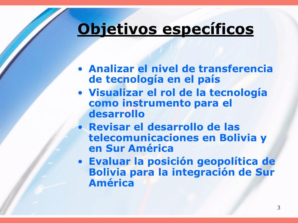 3 Objetivos específicos Analizar el nivel de transferencia de tecnología en el país Visualizar el rol de la tecnología como instrumento para el desarrollo Revisar el desarrollo de las telecomunicaciones en Bolivia y en Sur América Evaluar la posición geopolítica de Bolivia para la integración de Sur América