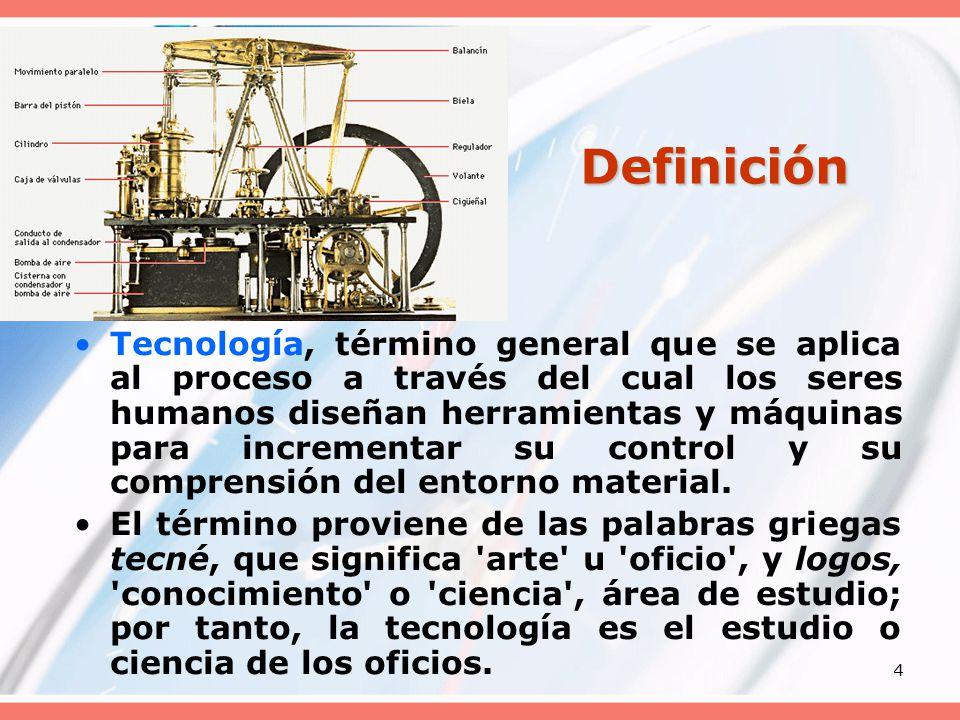 4 Definición Tecnología, término general que se aplica al proceso a través del cual los seres humanos diseñan herramientas y máquinas para incrementar su control y su comprensión del entorno material.