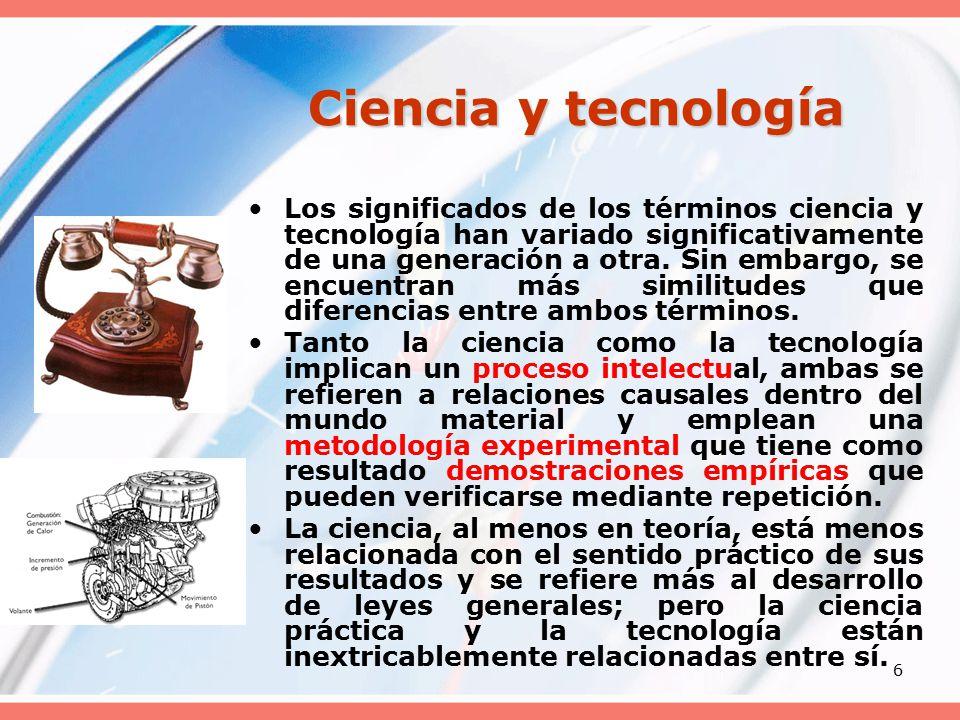 6 Ciencia y tecnología Los significados de los términos ciencia y tecnología han variado significativamente de una generación a otra.
