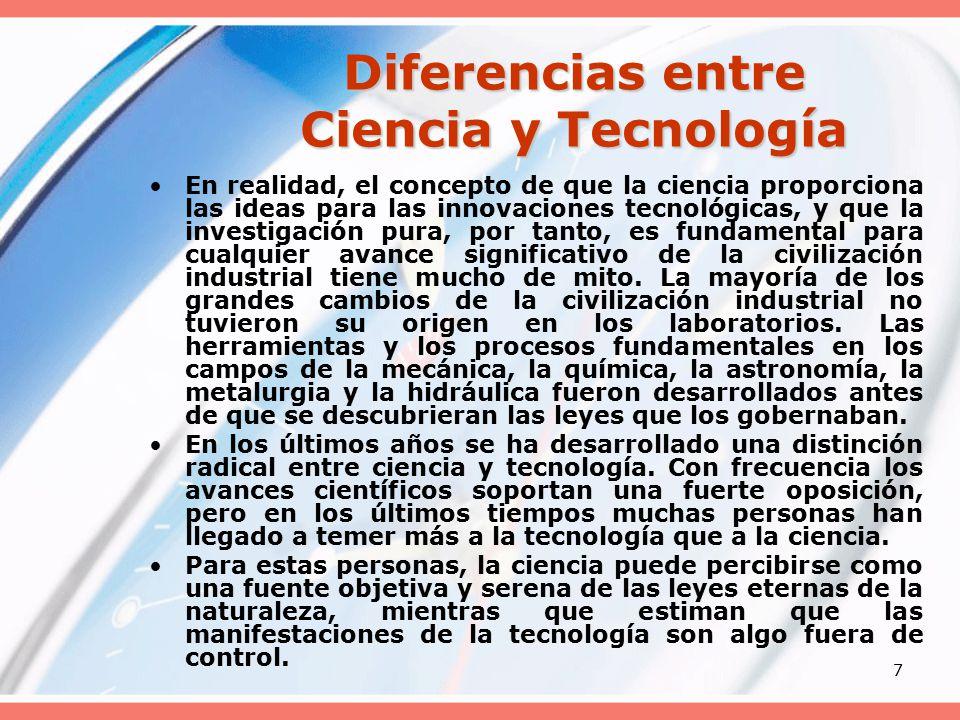 7 Diferencias entre Ciencia y Tecnología En realidad, el concepto de que la ciencia proporciona las ideas para las innovaciones tecnológicas, y que la investigación pura, por tanto, es fundamental para cualquier avance significativo de la civilización industrial tiene mucho de mito.